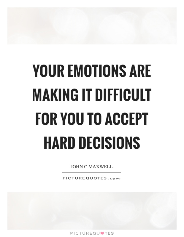 your-emotions-are-making-it-difficult-for-you-to-accept-hard-decisions-quote-1